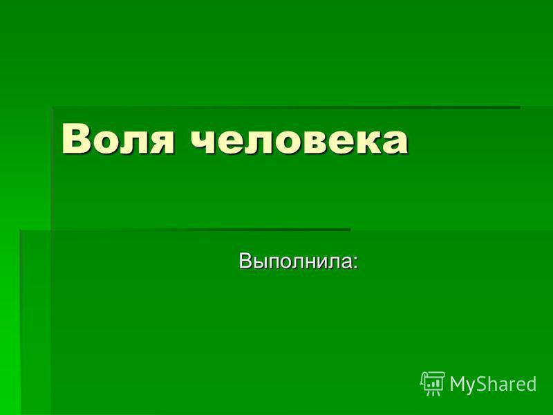 Воля человека Выполнила: