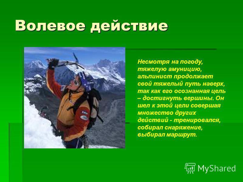 Волевое действие Несмотря на погоду, тяжелую амуницию, альпинист продолжает свой тяжелый путь наверх, так как его осознанная цель – достигнуть вершины. Он шел к этой цели совершая множество других действий - тренировался, собирал снаряжение, выбирал