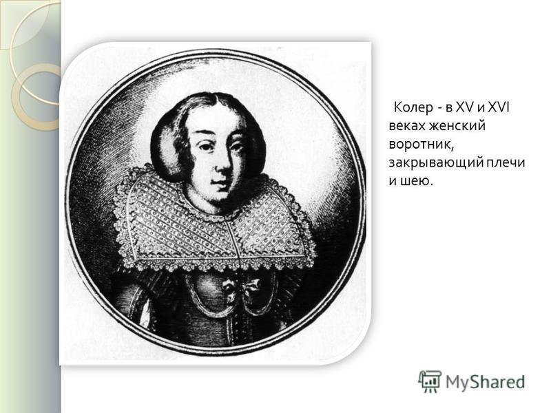Колер - в XV и XVI веках женский воротник, закрывающий плечи и шею.