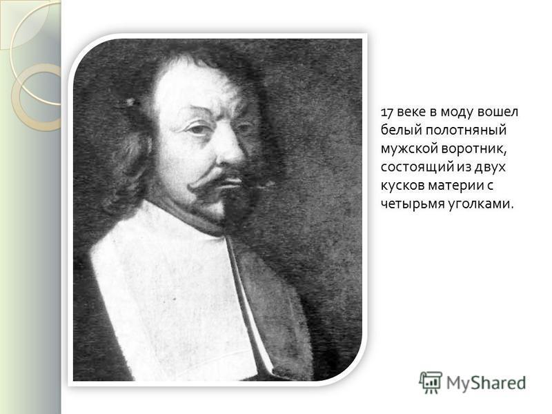 17 веке в моду вошел белый полотняный мужской воротник, состоящий из двух кусков материи с четырьмя уголками.