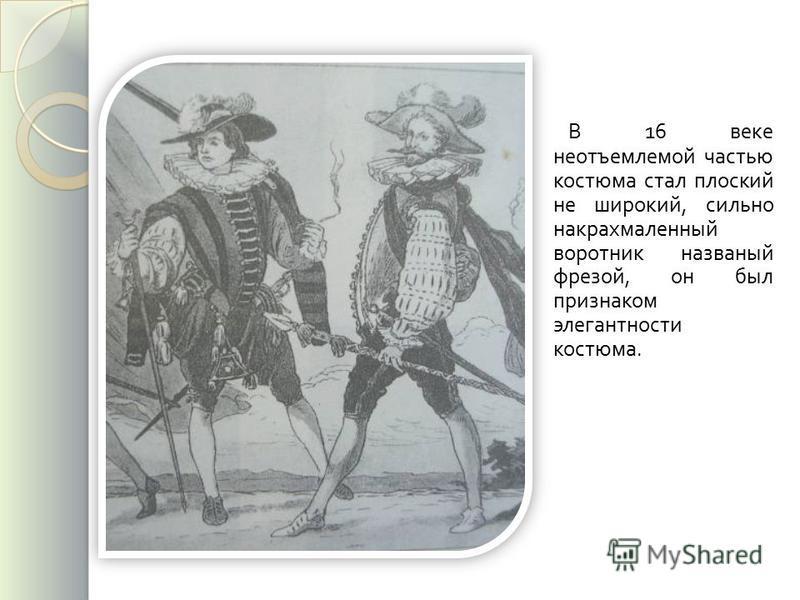 В 16 веке неотъемлемой частью костюма стал плоский не широкий, сильно накрахмаленный воротник названый фрезой, он был признаком элегантности костюма.