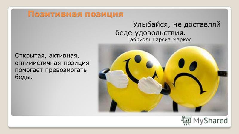 Позитивная позиция Открытая, активная, оптимистичная позиция помогает превозмогать беды. Улыбайся, не доставляй беде удовольствия. Габриэль Гарсиа Маркес