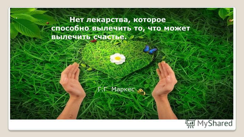 . Нет лекарства, которое способно вылечить то, что может вылечить счастье. Г.Г Маркес