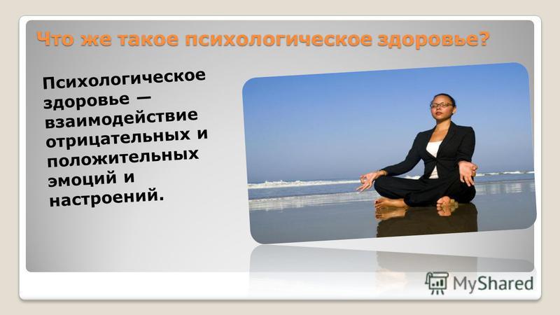 Что же такое психологическое здоровье? Что же такое психологическое здоровье? Психологическое здоровье взаимодействие отрицательных и положительных эмоций и настроений.