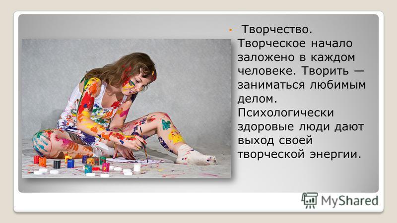 Творчество. Творческое начало заложено в каждом человеке. Творить заниматься любимым делом. Психологически здоровые люди дают выход своей творческой энергии.