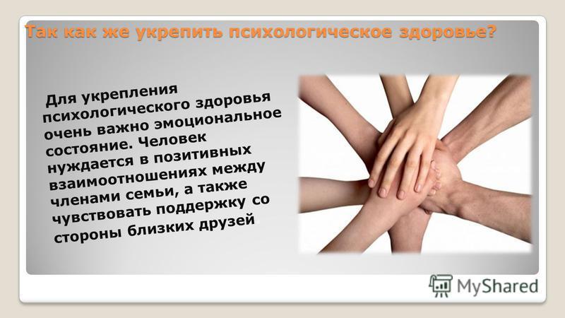 Так как же укрепить психологическое здоровье? Для укрепления психологического здоровья очень важно эмоциональное состояние. Человек нуждается в позитивных взаимоотношениях между членами семьи, а также чувствовать поддержку со стороны близких друзей.