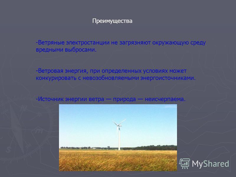 Преимущества -Ветряные электростанции не загрязняют окружающую среду вредными выбросами. -Ветровая энергия, при определенных условиях может конкурировать с невозобновляемыми энергоисточниками. -Источник энергии ветра природа неисчерпаема.
