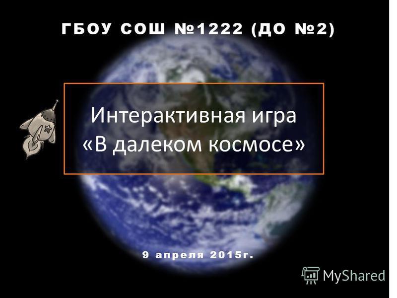 Интерактивная игра «В далеком космосе» ГБОУ СОШ 1222 (ДО 2) 9 апреля 2015 г.