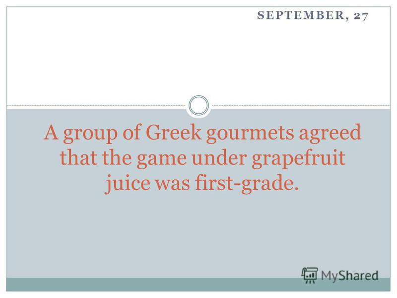 SEPTEMBER, 27 A group of Greek gourmets agreed that the game under grapefruit juice was first-grade.