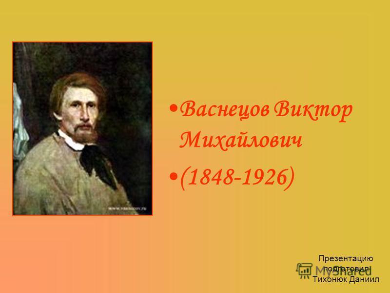 Презентацию подготовил Тихонюк Даниил Васнецов Виктор Михайлович (1848-1926)