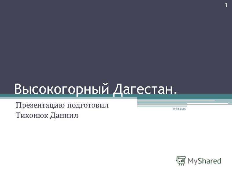 Высокогорный Дагестан. Презентацию подготовил Тихонюк Даниил 12.04.2015 1