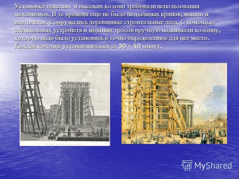Установка тяжелых и высоких колонн требовали использования механизмов. В те времена еще не было подъемных кранов, машин и вертолетов. Сооружались деревянные строительные леса. С помощью специальных устройств и мощных тросов вручную поднимали колонну,
