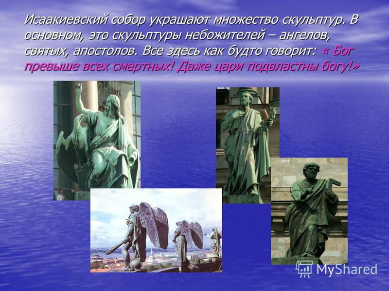 Исаакиевский собор украшают множество скульптур. В основном, это скульптуры небожителей – ангелов, святых, апостолов. Все здесь как будто говорит: « Бог превыше всех смертных! Даже цари подвластны богу!»