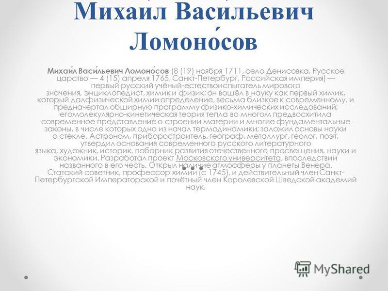 Михаи́л Васи́льевич Ломоно́сов Михаил Васильевич Ломоносов (8 (19) ноября 1711, село Денисовка, Русское царство 4 (15) апреля 1765, Санкт-Петербург, Российская империя) первый русский учёный-естествоиспытатель мирового значения, энциклопедист, химик