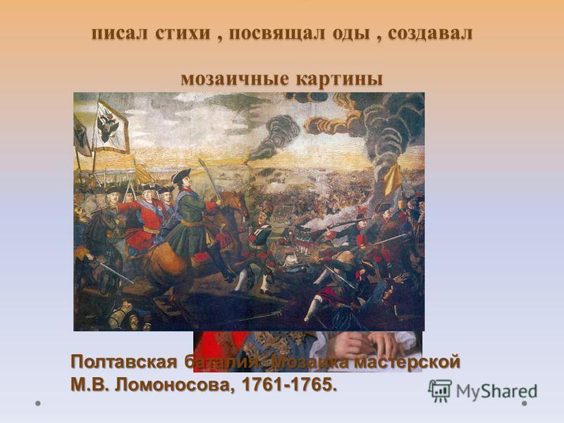 М. В. Ломоносов был творческой личностью, писал стихи, посвящал оды, создавал мозаичные картины Полтавская баталия. Мозаика мастерской М.В. Ломоносова, 1761-1765.