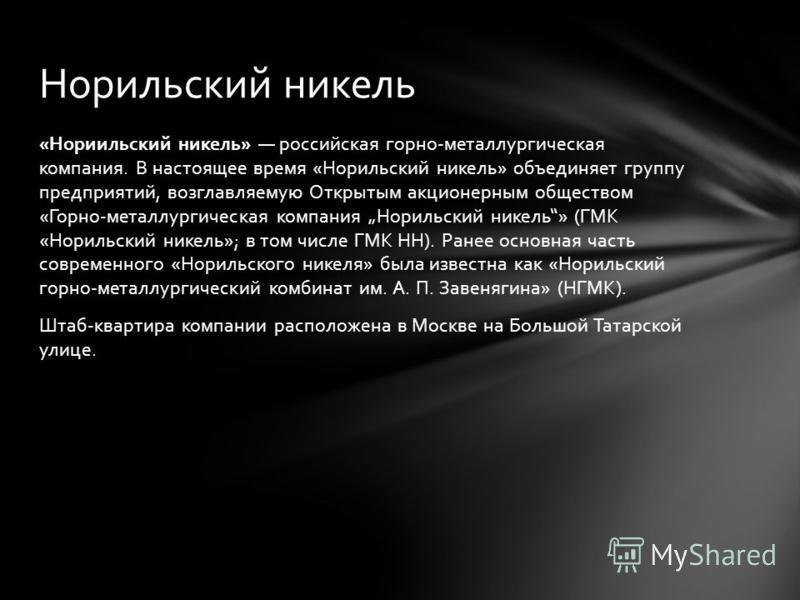«Нориильский никель» российская горно-металлургическая компания. В настоящее время «Норильский никель» объединяет группу предприятий, возглавляемую Открытым акционерным обществом «Горно-металлургическая компания Норильский никель» (ГМК «Норильский ни
