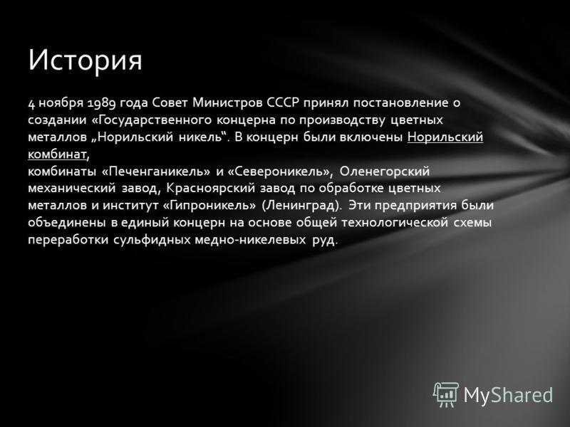 4 ноября 1989 года Совет Министров СССР принял постановление о создании «Государственного концерна по производству цветных металлов Норильский никель. В концерн были включены Норильский комбинат, комбинаты «Печенганикель» и «Североникель», Оленегорск