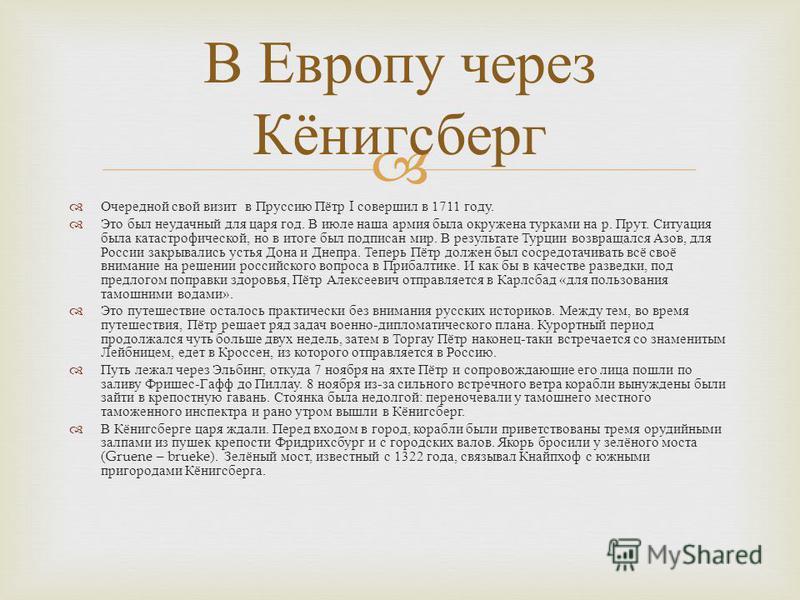 Очередной свой визит в Пруссию Пётр I совершил в 1711 году. Это был неудачный для царя год. В июле наша армия была окружена турками на р. Прут. Ситуация была катастрофической, но в итоге был подписан мир. В результате Турции возвращался Азов, для Рос