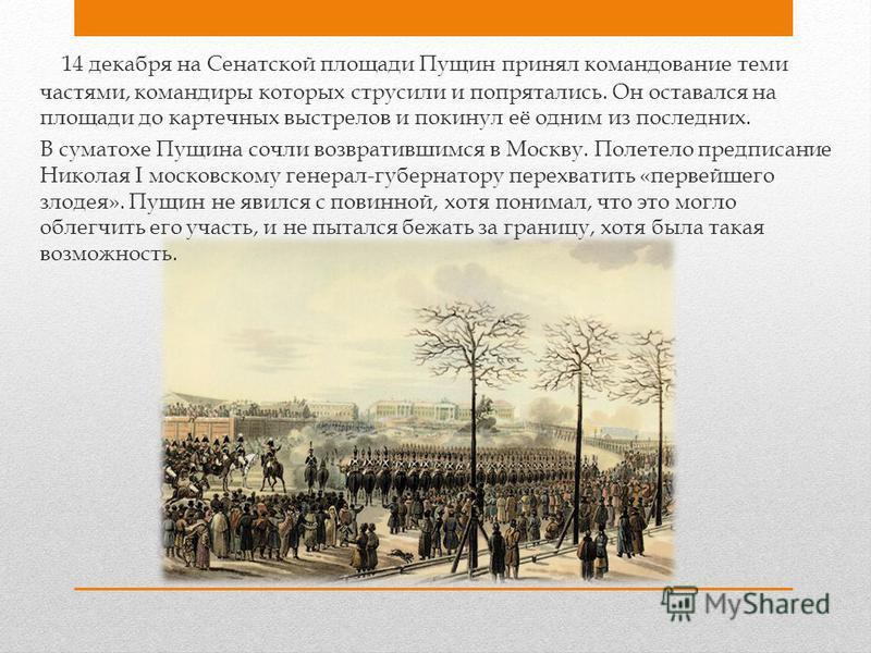 14 декабря на Сенатской площади Пущин принял командование теми частями, командиры которых струсили и попрятались. Он оставался на площади до картечных выстрелов и покинул её одним из последних. В суматохе Пущина сочли возвратившимся в Москву. Полетел