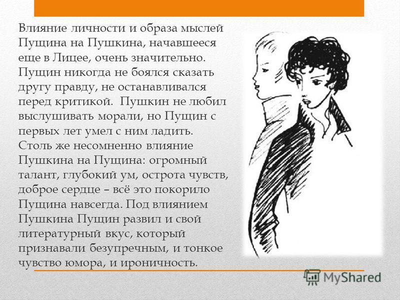 Влияние личности и образа мыслей Пущина на Пушкина, начавшееся еще в Лицее, очень значительно. Пущин никогда не боялся сказать другу правду, не останавливался перед критикой. Пушкин не любил выслушивать морали, но Пущин с первых лет умел с ним ладить