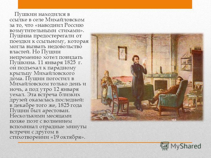 Пушкин находился в ссылке в селе Михайловском за то, что «наводнил Россию возмутительными стихами». Пущина предостерегали от поездки к ссыльному, которая могла вызвать недовольство властей. Но Пущин непременно хотел повидать Пушкина. 11 января 1825 г