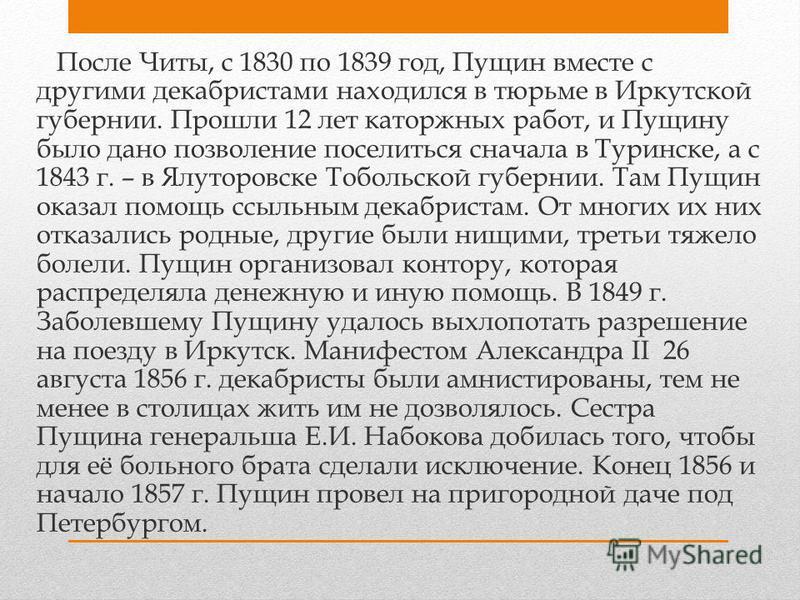 После Читы, с 1830 по 1839 год, Пущин вместе с другими декабристами находился в тюрьме в Иркутской губернии. Прошли 12 лет каторжных работ, и Пущину было дано позволение поселиться сначала в Туринске, а с 1843 г. – в Ялуторовске Тобольской губернии.