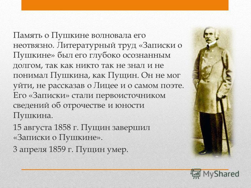 Память о Пушкине волновала его неотвязно. Литературный труд «Записки о Пушкине» был его глубоко осознанным долгом, так как никто так не знал и не понимал Пушкина, как Пущин. Он не мог уйти, не рассказав о Лицее и о самом поэте. Его «Записки» стали пе