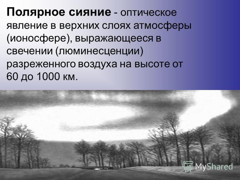 Полярное сияние - оптическое явление в верхних слоях атмосферы (ионосфере), выражающееся в свечении (люминесценции) разреженного воздуха на высоте от 60 до 1000 км.