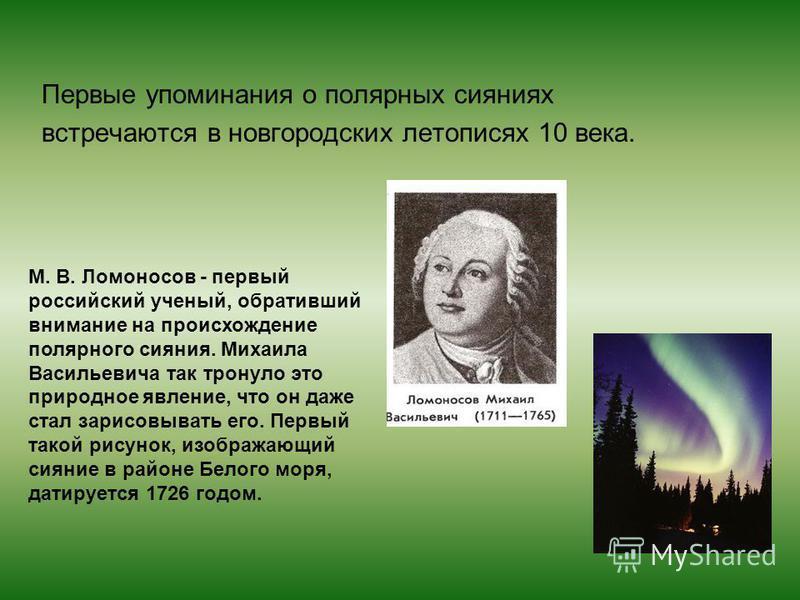 Первые упоминания о полярных сияниях встречаются в новгородских летописях 10 века. М. В. Ломоносов - первый российский ученый, обративший внимание на происхождение полярного сияния. Михаила Васильевича так тронуло это природное явление, что он даже с