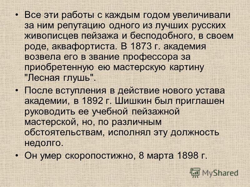Все эти работы с каждым годом увеличивали за ним репутацию одного из лучших русских живописцев пейзажа и бесподобного, в своем роде, аквафортиста. В 1873 г. академия возвела его в звание профессора за приобретенную ею мастерскую картину