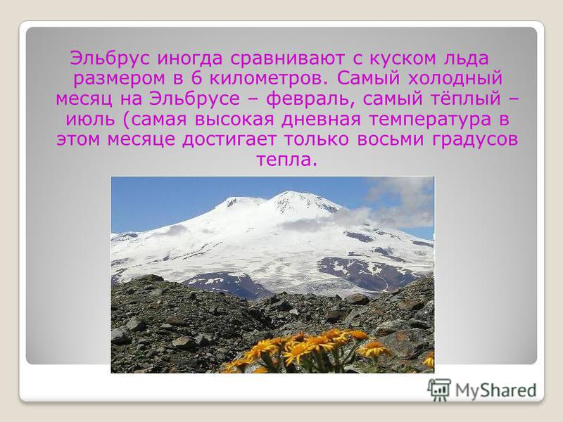 Эльбрус иногда сравнивают с куском льда размером в 6 километров. Самый холодный месяц на Эльбрусе – февраль, самый тёплый – июль (самая высокая дневная температура в этом месяце достигает только восьми градусов тепла.