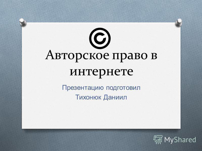 Авторское право в интернете Презентацию подготовил Тихонюк Даниил