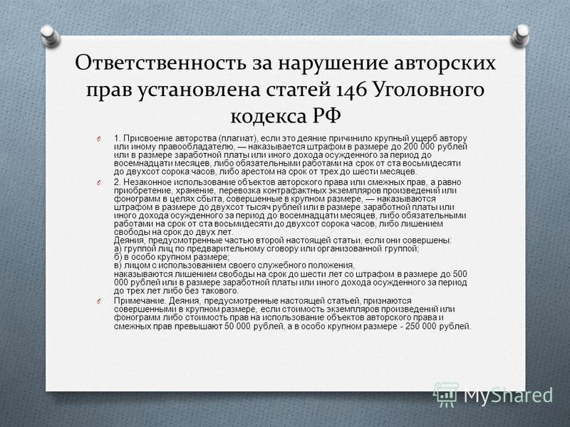 Ответственность за нарушение авторских прав установлена статей 146 Уголовного кодекса РФ O 1. Присвоение авторства ( плагиат ), если это деяние причинило крупный ущерб автору или иному правообладателю, наказывается штрафом в размере до 200 000 рублей