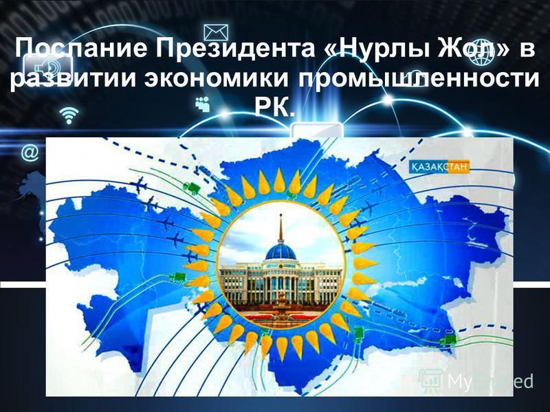 Послание Президента «Нурлы Жол» в развитии экономики промышленности РК.