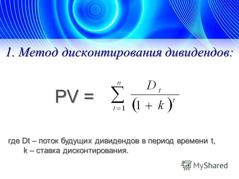 1. Метод дисконтирования дивидендов: PV =, где Dt – поток будущих дивидендов в период времени t, k – ставка дисконтирования. k – ставка дисконтирования.