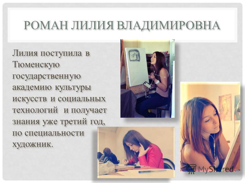 РОМАН ЛИЛИЯ ВЛАДИМИРОВНА Лилия поступила в Тюменскую государственную академию культуры искусств и социальных технологий и получает знания уже третий год, по специальности художник.