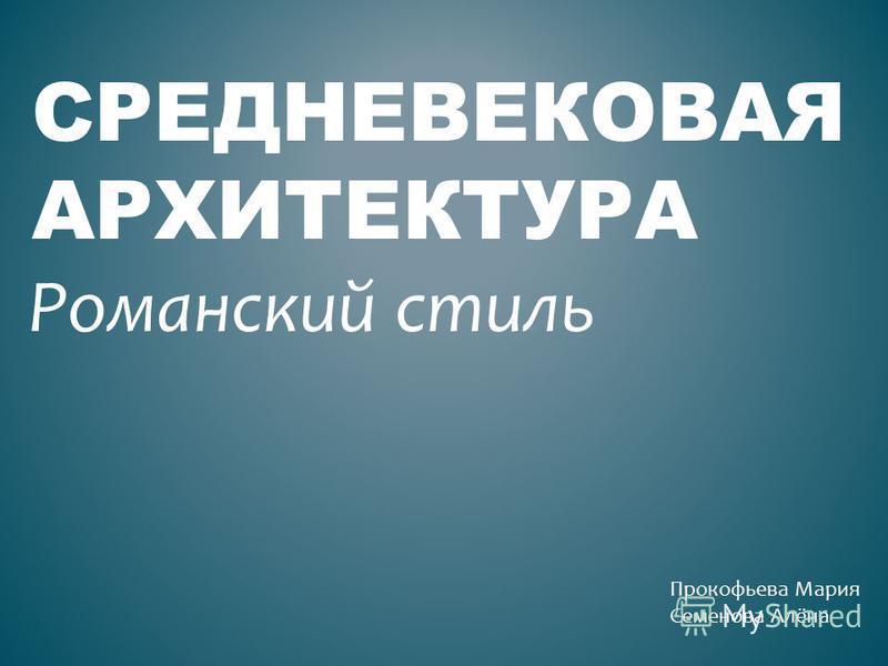 СРЕДНЕВЕКОВАЯ АРХИТЕКТУРА Романский стиль Прокофьева Мария Семенова Алёна
