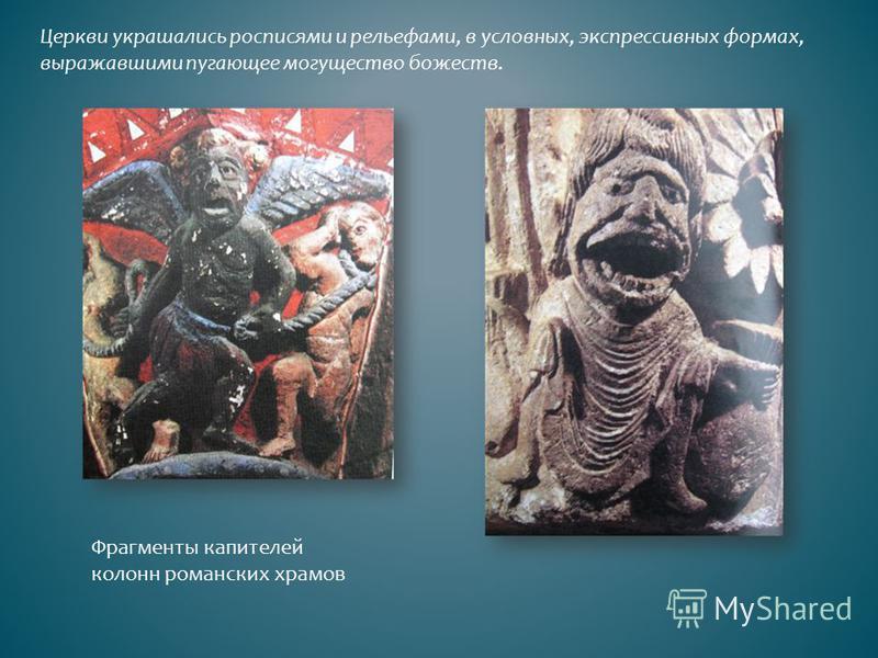 Церкви украшались росписями и рельефами, в условных, экспрессивных формах, выражавшими пугающее могущество божеств. Фрагменты капителей колонн романских храмов