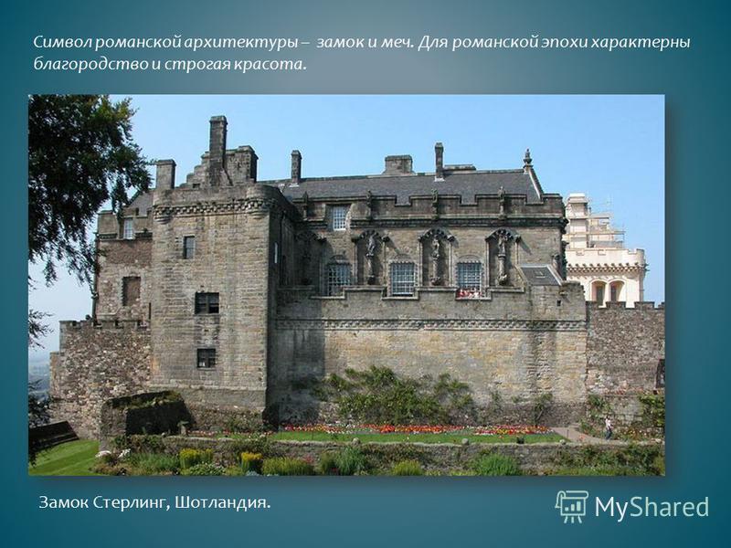 Символ романской архитектуры – замок и меч. Для романской эпохи характерны благородство и строгая красота. Замок Стерлинг, Шотландия.