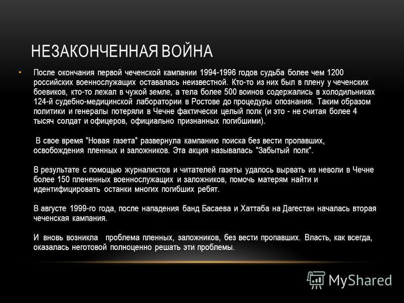 НЕЗАКОНЧЕННАЯ ВОЙНА После окончания первой чеченской кампании 1994-1996 годов судьба более чем 1200 российских военнослужащих оставалась неизвестной. Кто-то из них был в плену у чеченских боевиков, кто-то лежал в чужой земле, а тела более 500 воинов