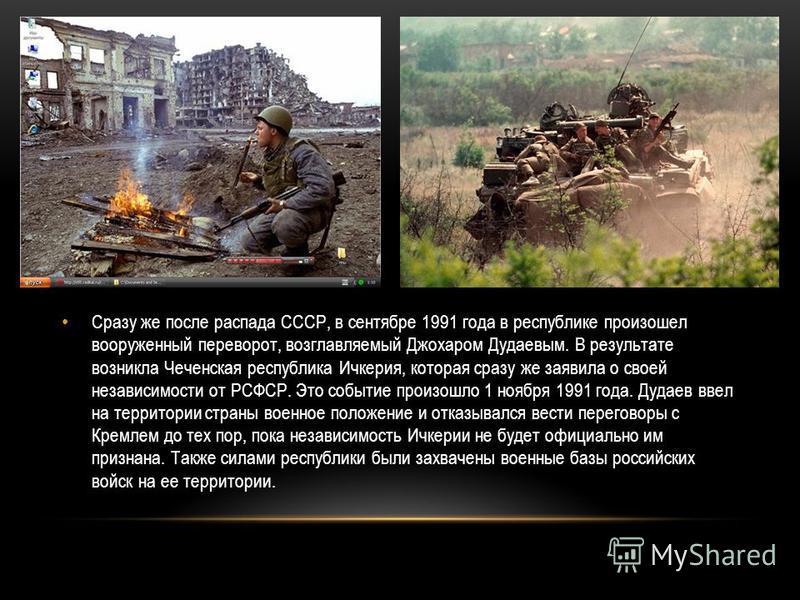 Сразу же после распада СССР, в сентябре 1991 года в республике произошел вооруженный переворот, возглавляемый Джохаром Дудаевым. В результате возникла Чеченская республика Ичкерия, которая сразу же заявила о своей независимости от РСФСР. Это событие