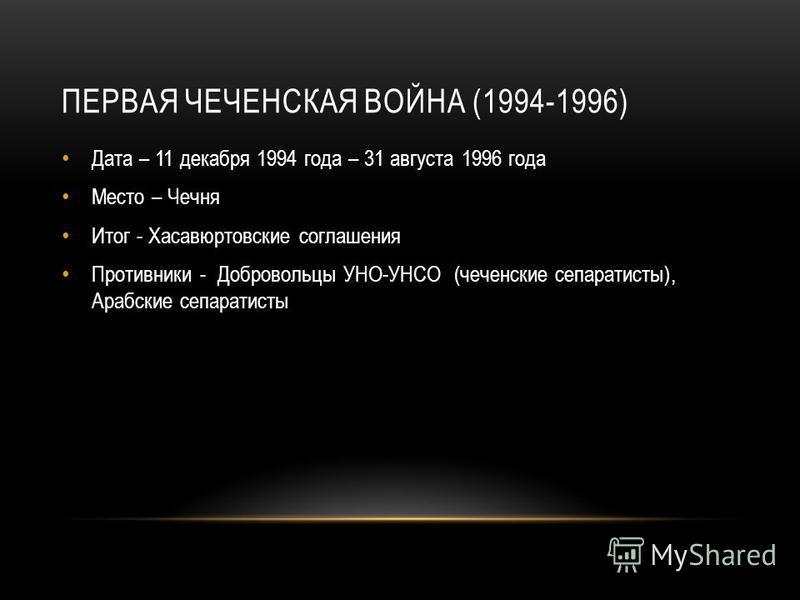 ПЕРВАЯ ЧЕЧЕНСКАЯ ВОЙНА (1994-1996) Дата – 11 декабря 1994 года – 31 августа 1996 года Место – Чечня Итог - Хасавюртовские соглашения Противники - Добровольцы УНО-УНСО (чеченские сепаратисты), Арабские сепаратисты