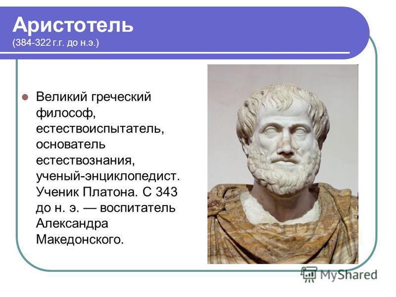 Аристотель (384-322 г.г. до н.э.) Великий греческий философ, естествоиспытатель, основатель естествознания, ученый-энциклопедист. Ученик Платона. С 343 до н. э. воспитатель Александра Македонского.