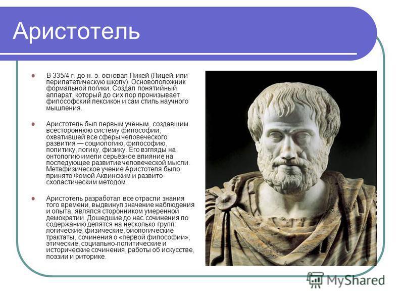 Аристотель В 335/4 г. до н. э. основал Ликей (Лицей, или перипатетическую школу). Основоположник формальной логики. Создал понятийный аппарат, который до сих пор пронизывает философский лексикон и сам стиль научного мышления. Аристотель был первым уч