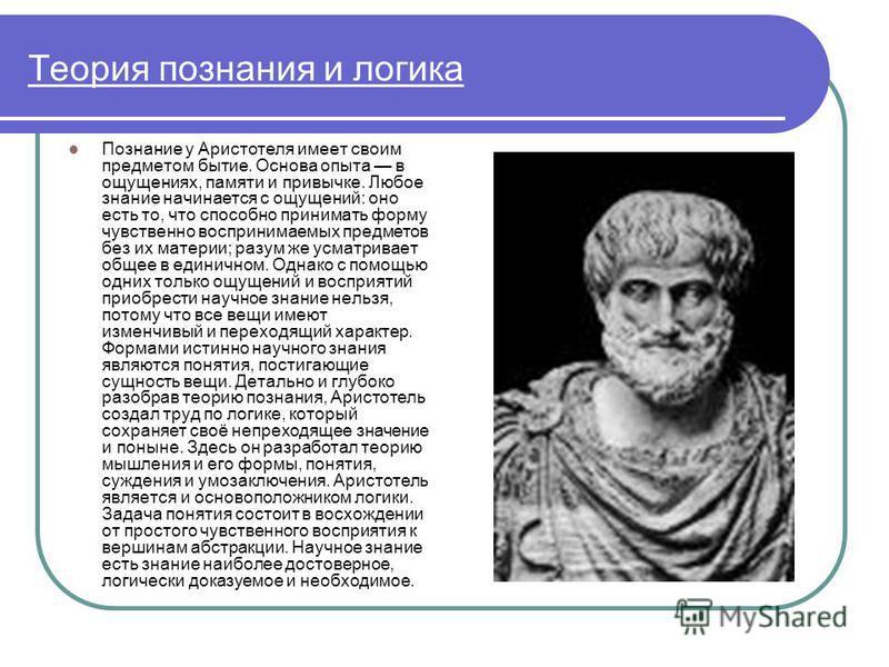 Теория познания и логика Познание у Аристотеля имеет своим предметом бытие. Основа опыта в ощущениях, памяти и привычке. Любое знание начинается с ощущений: оно есть то, что способно принимать форму чувственно воспринимаемых предметов без их материи;
