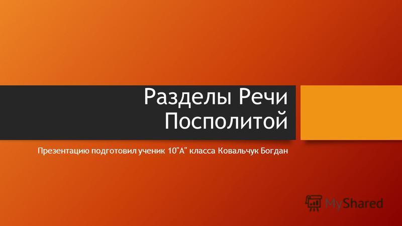 Разделы Речи Посполитой Презентацию подготовил ученик 10A класса Ковальчук Богдан