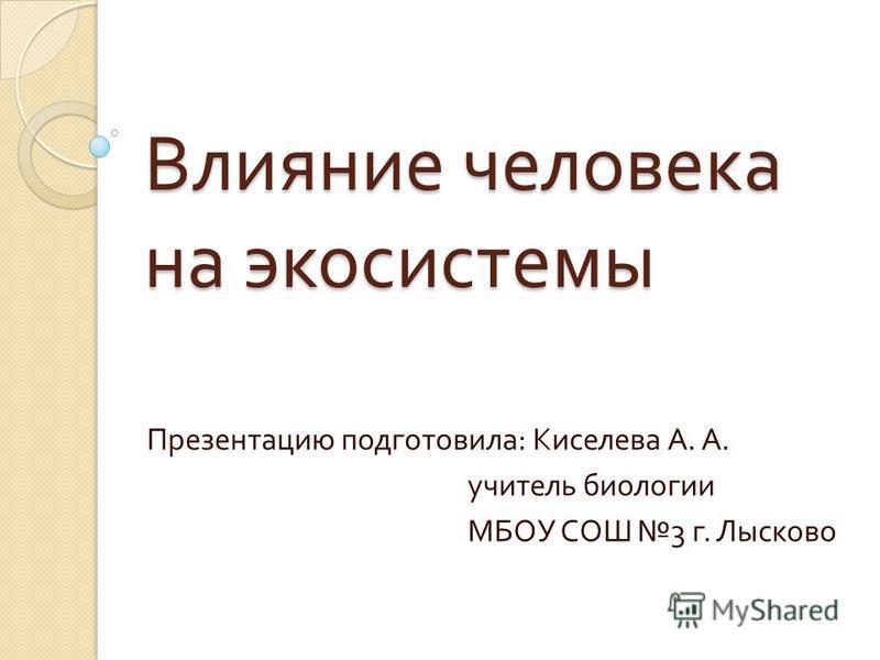 Влияние человека на экосистемы Презентацию подготовила : Киселева А. А. учитель биологии МБОУ СОШ 3 г. Лысково