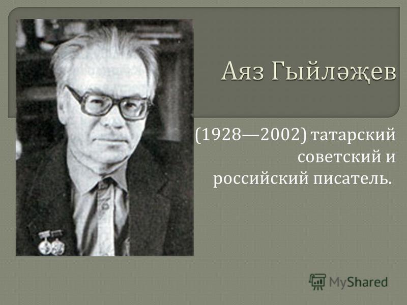 (19282002) татарский советский и российский писатель.
