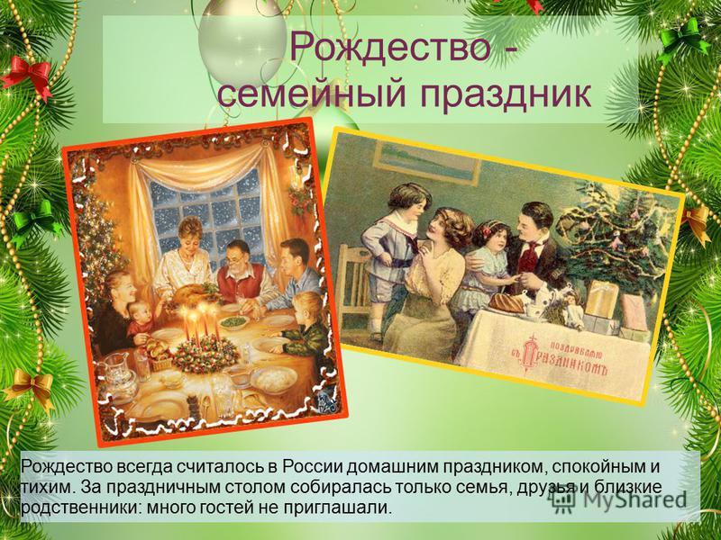 Рождество - семейный праздник Рождество всегда считалось в России домашним праздником, спокойным и тихим. За праздничным столом собиралась только семья, друзья и близкие родственники: много гостей не приглашали.