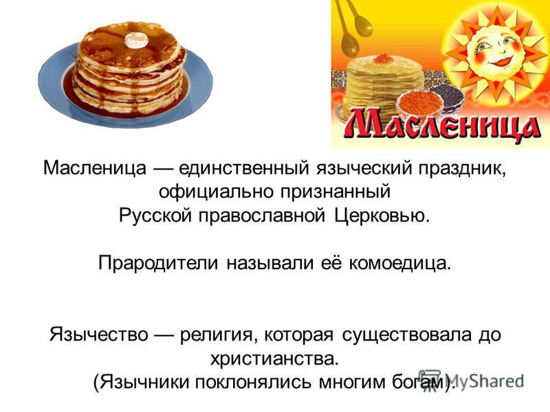 Масленица единственный языческий праздник, официально признанный Русской православной Церковью. Прародители называли её комоедица. Язычество религия, которая существовала до христианства. (Язычники поклонялись многим богам).